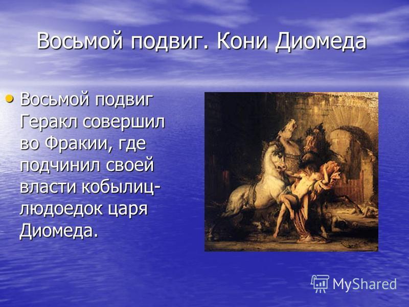 Восьмой подвиг. Кони Диомеда Восьмой подвиг Геракл совершил во Фракии, где подчинил своей власти кобылиц- людоедок царя Диомеда. Восьмой подвиг Геракл совершил во Фракии, где подчинил своей власти кобылиц- людоедок царя Диомеда.