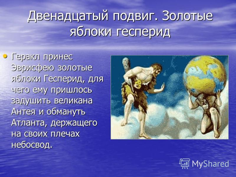 Двенадцатый подвиг. Золотые яблоки гесперид Геракл принес Эврисфею золотые яблоки Гесперид, для чего ему пришлось задушить великана Антея и обмануть Атланта, держащего на своих плечах небосвод. Геракл принес Эврисфею золотые яблоки Гесперид, для чего