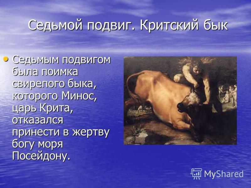 Седьмой подвиг. Критский бык Седьмым подвигом была поимка свирепого быка, которого Минос, царь Крита, отказался принести в жертву богу моря Посейдону. Седьмым подвигом была поимка свирепого быка, которого Минос, царь Крита, отказался принести в жертв