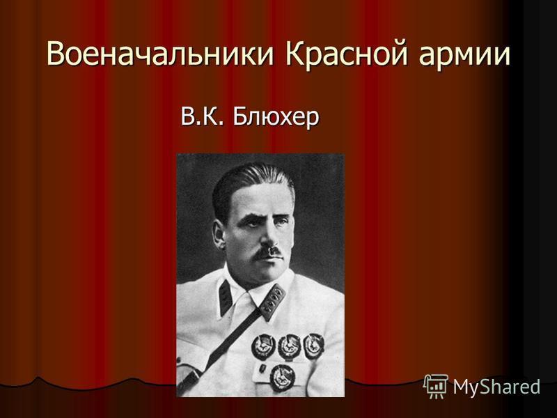 Военачальники Красной армии В.К. Блюхер В.К. Блюхер