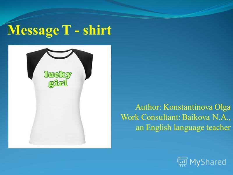 Author: Konstantinova Olga Work Consultant: Baikova N.A., an English language teacher Message T - shirt