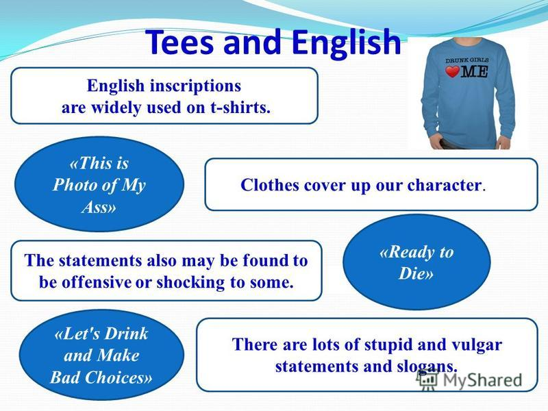 Tees and English English inscriptions are widely used on t-shirts. Clothes cover up our character. The statements also may be found to be offensive or shocking to some. There are lots of stupid and vulgar statements and slogans. «This is Photo of My