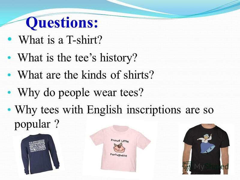 Questions: What is a T-shirt? What is the tees history? What are the kinds of shirts? Why do people wear tees? Why tees with English inscriptions are so popular ?