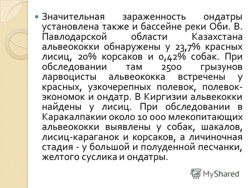 Значительная зараженность ондатры установлена также и бассейне реки Оби. В. Павлодарской области Казахстана альвеококки обнаружены у 23,7% красных лисиц, 20% корсаков и 0,42% собак. При обследовании там 2500 грызунов ларвоцисты альвеококка встречены