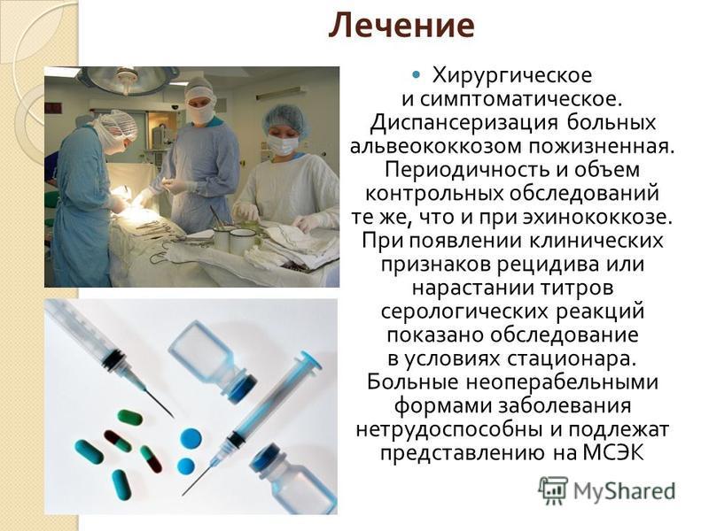 Лечение Хирургическое и симптоматическое. Диспансеризация больных альвеококкозом пожизненная. Периодичность и объем контрольных обследований те же, что и при эхинококкозе. При появлении клинических признаков рецидива или нарастании титров серологичес