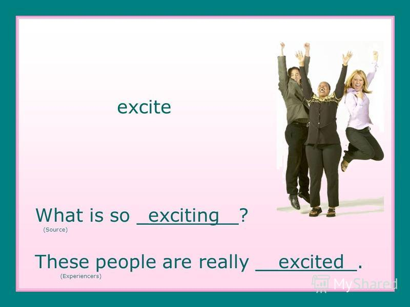 excite What is so _exciting ? (Source) These people are really __excited. (Experiencers)