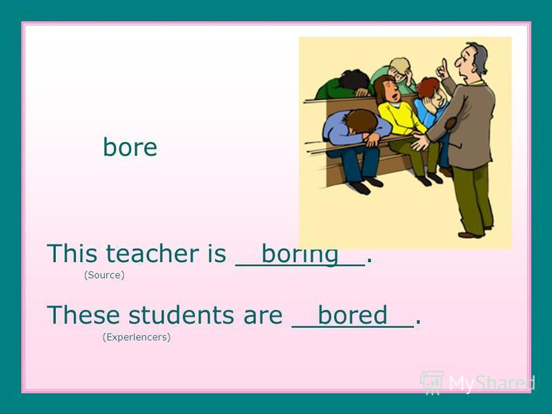 bore This teacher is boring. (Source) These students are bored. (Experiencers)