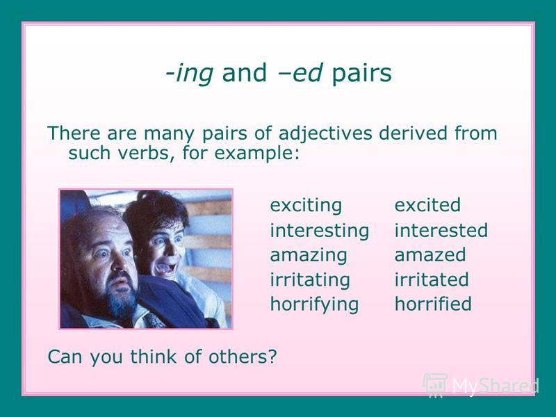 -ing and –ed pairs There are many pairs of adjectives derived from such verbs, for example: exciting excited interesting interested amazing amazed irritating irritated horrifying horrified Can you think of others?
