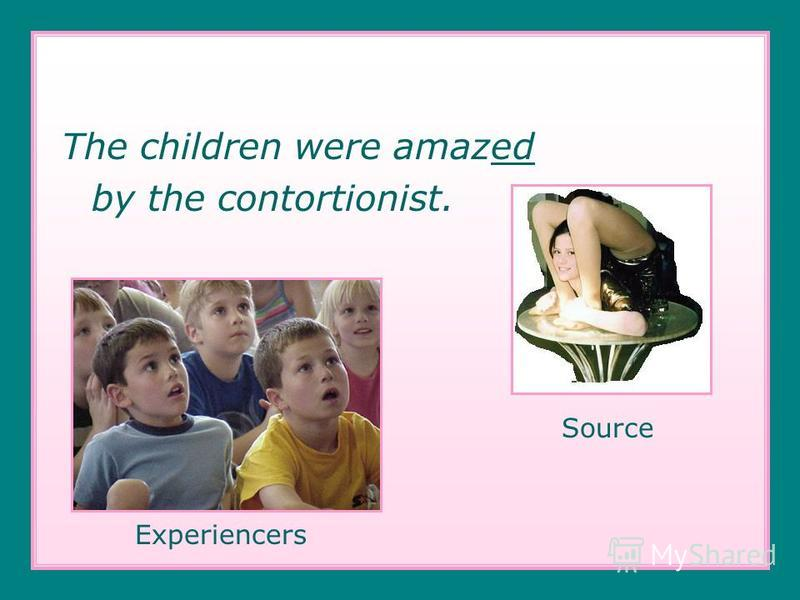The children were amazed by the contortionist. Source Experiencers