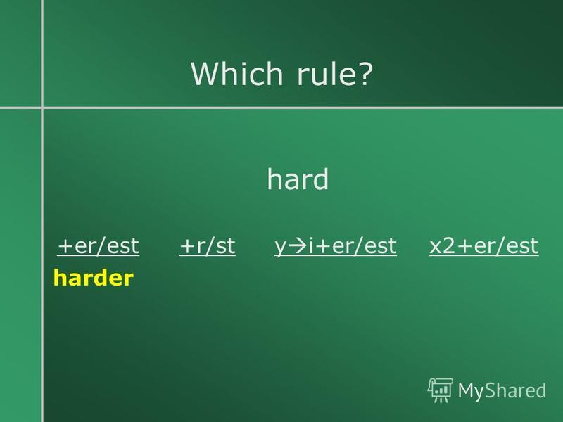 Which rule? hard +er/est +r/st y i+er/est x2+er/est harder