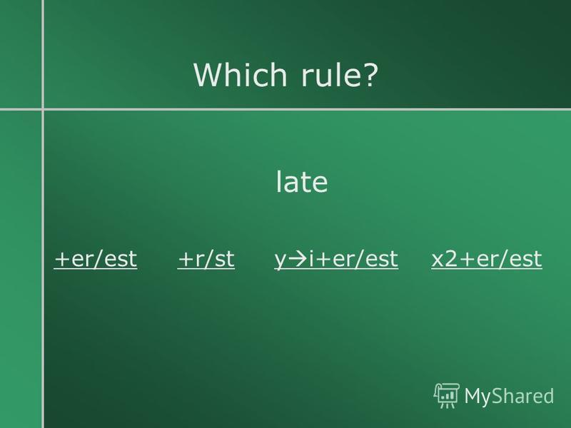 Which rule? late +er/est +r/st y i+er/est x2+er/est