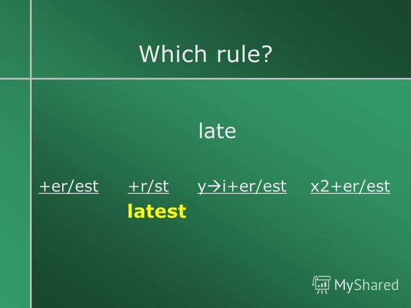 Which rule? late +er/est +r/st y i+er/est x2+er/est latest