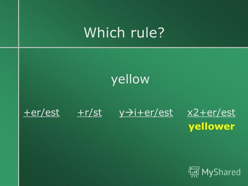 Which rule? yellow +er/est +r/st y i+er/est x2+er/est yellower