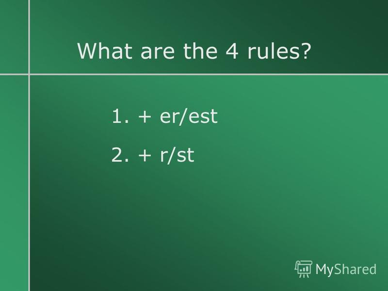 What are the 4 rules? 1. + er/est 2. + r/st