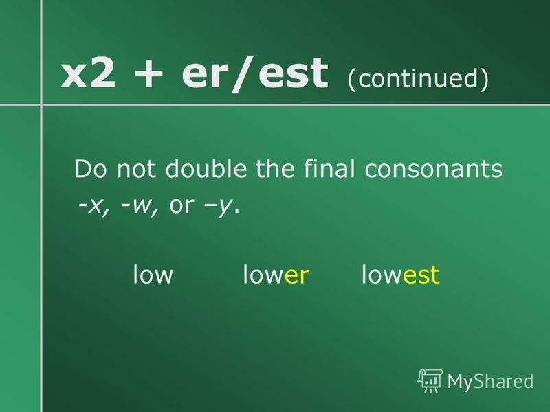x2 + er/est (continued) Do not double the final consonants -x, -w, or –y. low lower lowest