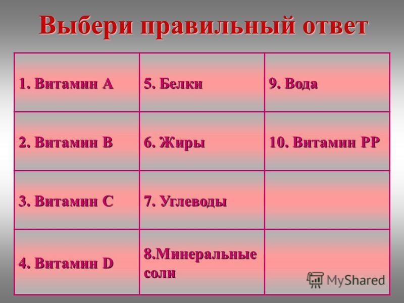 Выбери правильный ответ 1. Витамин А 5. Белки 9. Вода 2. Витамин В 6. Жиры 10. Витамин РР 3. Витамин С 7. Углеводы 4. Витамин D 8. Минеральные соли