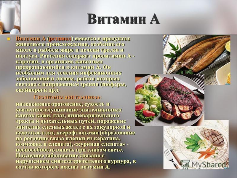 Витамин А Витамин А (ретинол) имеется в продуктах животного происхождения, особенно его много в рыбьем жире и печени трески и палтуса. Растения содержат провитамин А - каротин, в организме животных превращающийся в витамин А. Он необходим для лечения