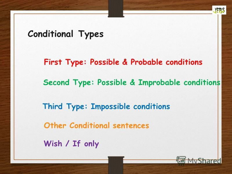 First Type: Possible & Probable conditions Second Type: Possible & Improbable conditions Third Type: Impossible conditions Conditional Types Other Conditional sentences Wish / If only