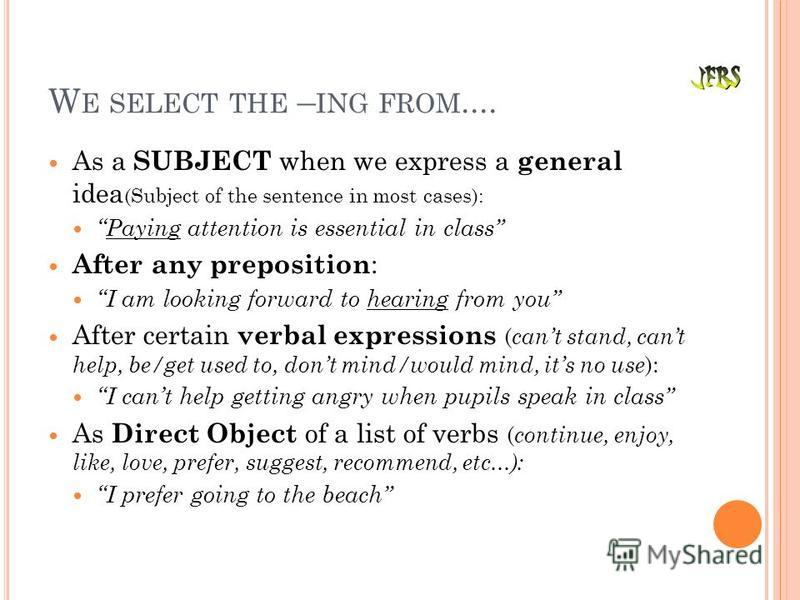 W E SELECT THE – ING FROM.... As a SUBJECT when we express a general idea (Subject of the sentence in most cases): Paying attention is essential in class After any preposition : I am looking forward to hearing from you After certain verbal expression