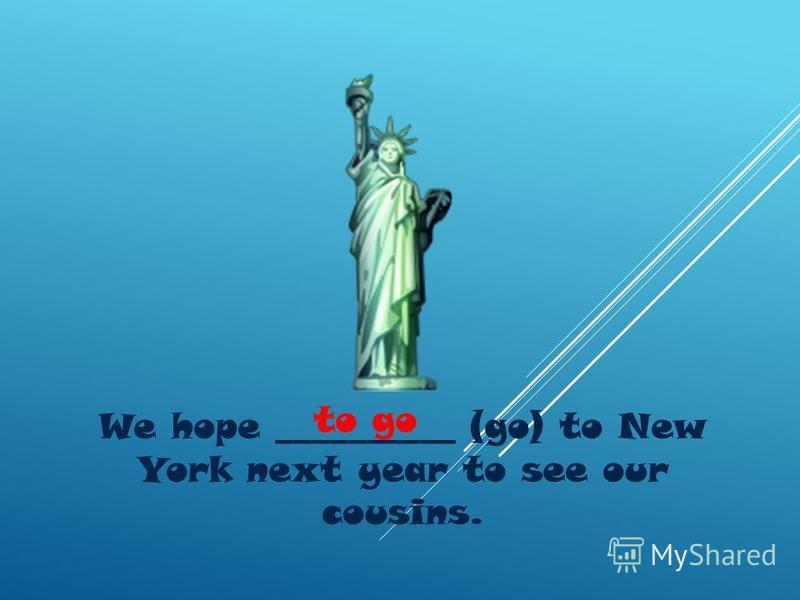 We hope __________ (go) to New York next year to see our cousins. to go