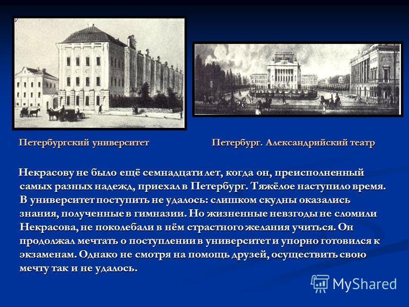 Некрасову не было ещё семнадцати лет, когда он, преисполненный самых разных надежд, приехал в Петербург. Тяжёлое наступило время. В университет поступить не удалось: слишком скудны оказались знания, полученные в гимназии. Но жизненные невзгоды не сло