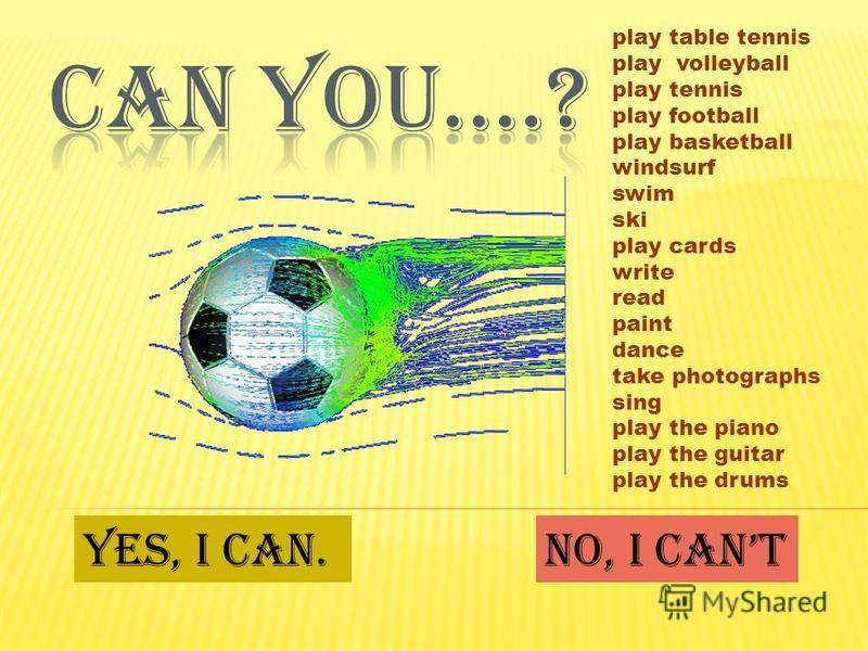 play table tennis play volleyball play tennis play football play basketball windsurf swim ski play cards write read paint dance take photographs sing play the piano play the guitar play the drums Yes, I can.No, I cant