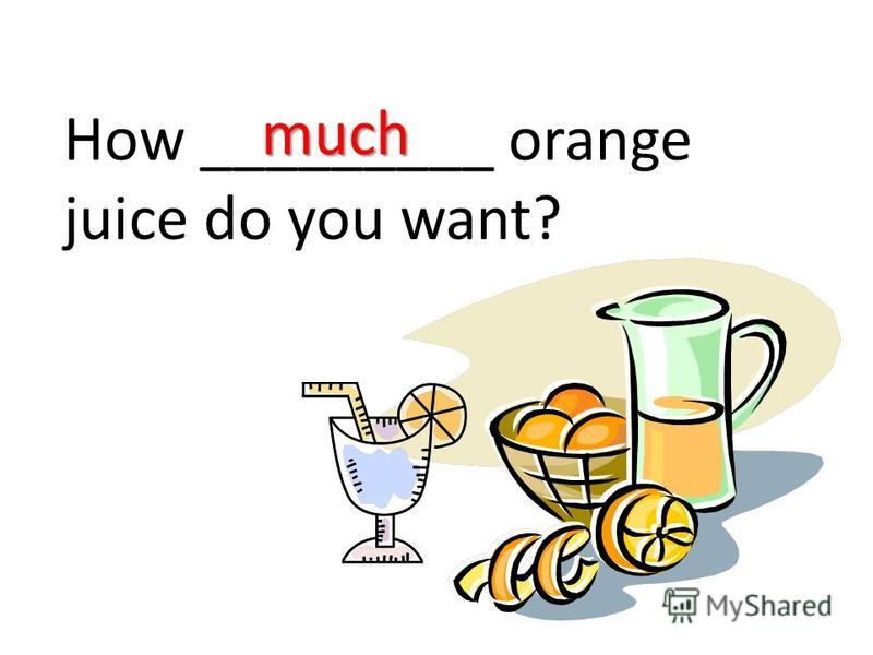 How _________ orange juice do you want? much