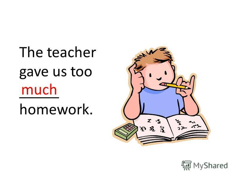 The teacher gave us too _____ homework. much