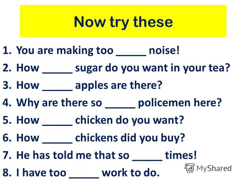 Now try these 1.You are making too _____ noise! 2.How _____ sugar do you want in your tea? 3.How _____ apples are there? 4.Why are there so _____ policemen here? 5.How _____ chicken do you want? 6.How _____ chickens did you buy? 7.He has told me that