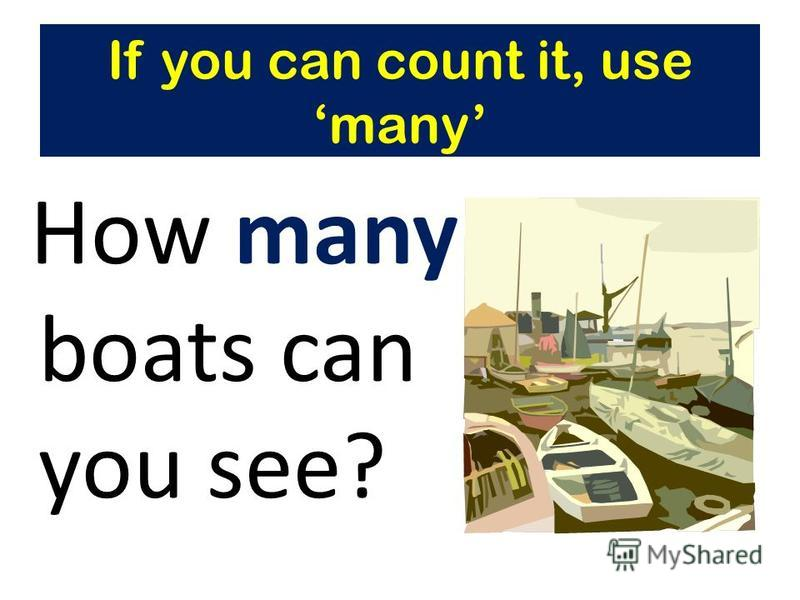 How many boats can you see? If you can count it, use many