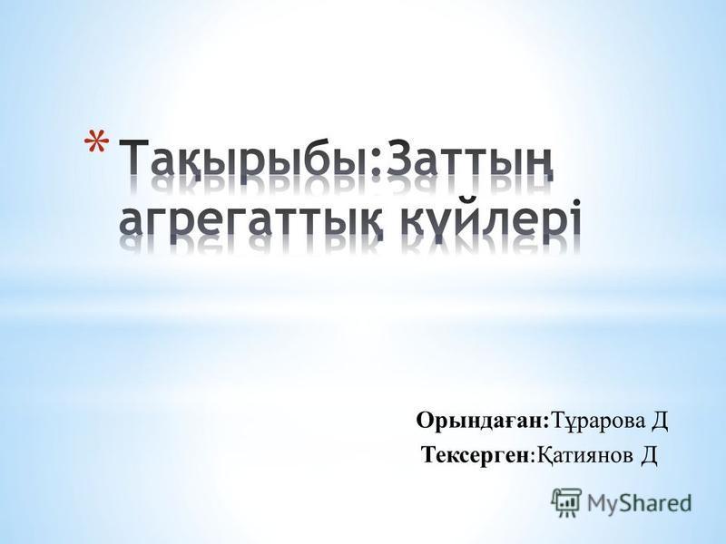 О рындаған:Тұрарова Д Тексерген : Қатиянов Д