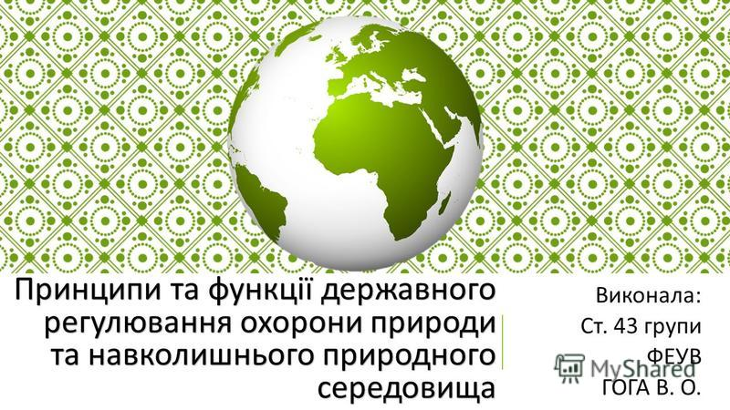 Принципи та функції державного регулювання охорони природи та навколишнього природного середовища Виконала : Ст. 43 групи ФЕУВ ГОГА В. О.