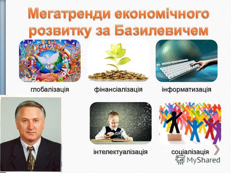 глобалізаціяфінансіалізаціяінформатизація інтелектуалізаціясоціалізація