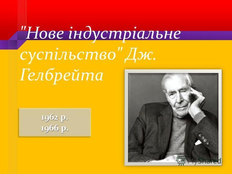 Нове індустріальне суспільство Дж. Гелбрейта 1962 р. 1966 р. 1962 р. 1966 р.