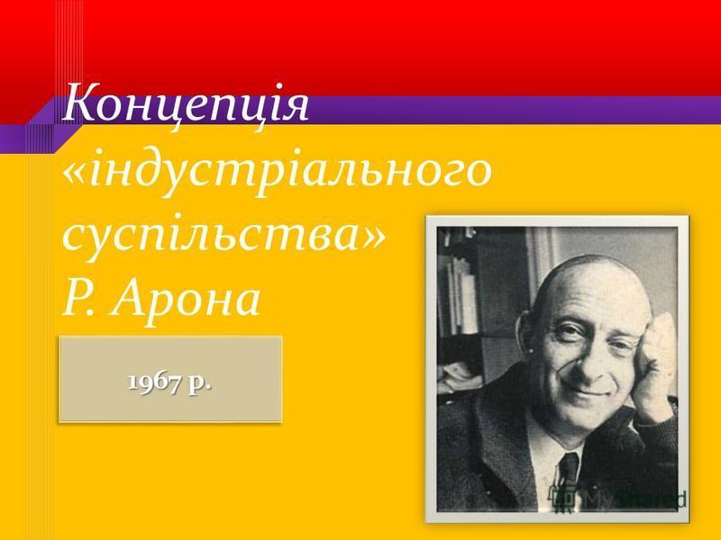 Концепція «індустріального суспільства» Р. Арона 1967 р.