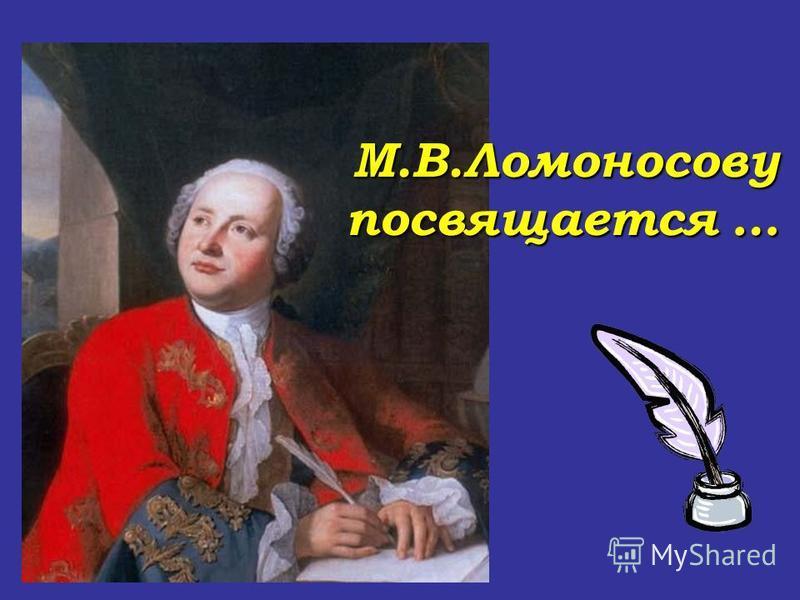 М.В.Ломоносову посвящается …
