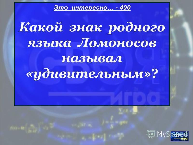 Это интересно… - 400 Какой знак родного языка Ломоносов называл «удивительным»?