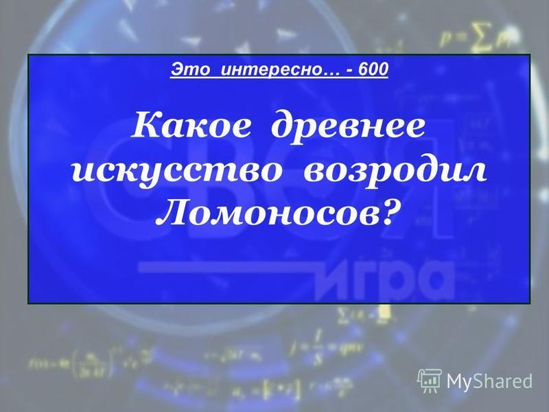 Это интересно… - 600 Какое древнее искусство возродил Ломоносов?