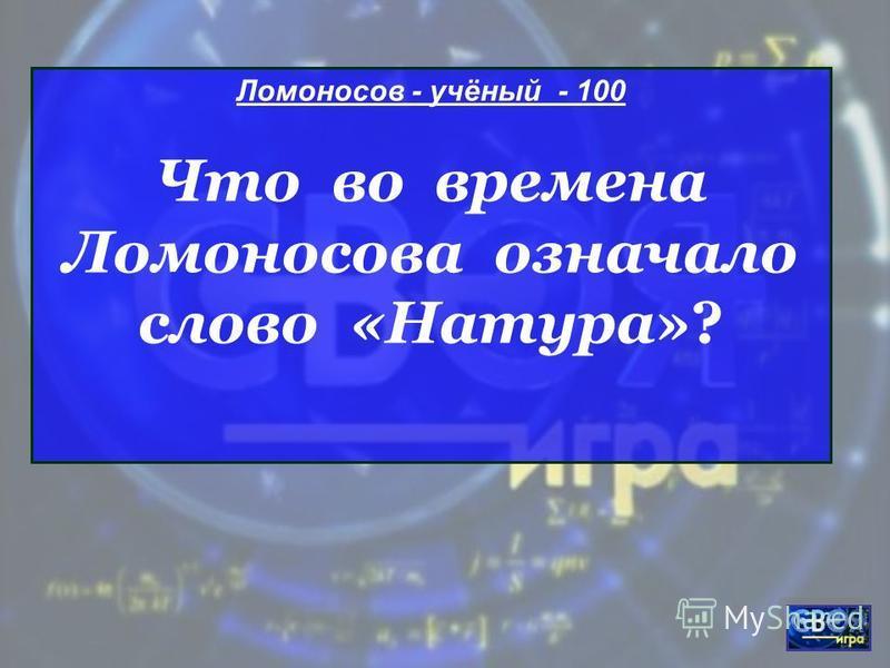 Ломоносов - учёный - 100 Что во времена Ломоносова означало слово «Натура»?