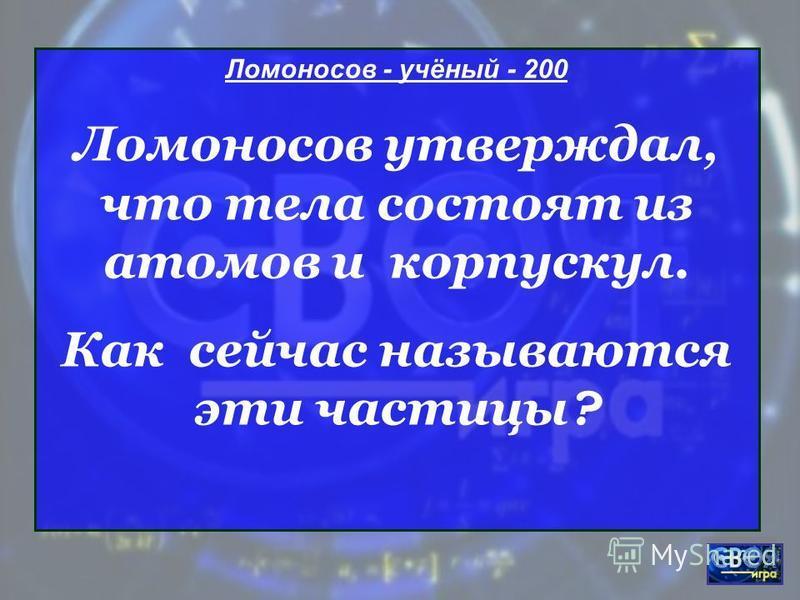 Ломоносов - учёный - 200 Ломоносов утверждал, что тела состоят из атомов и корпускул. Как сейчас называются эти частицы ?