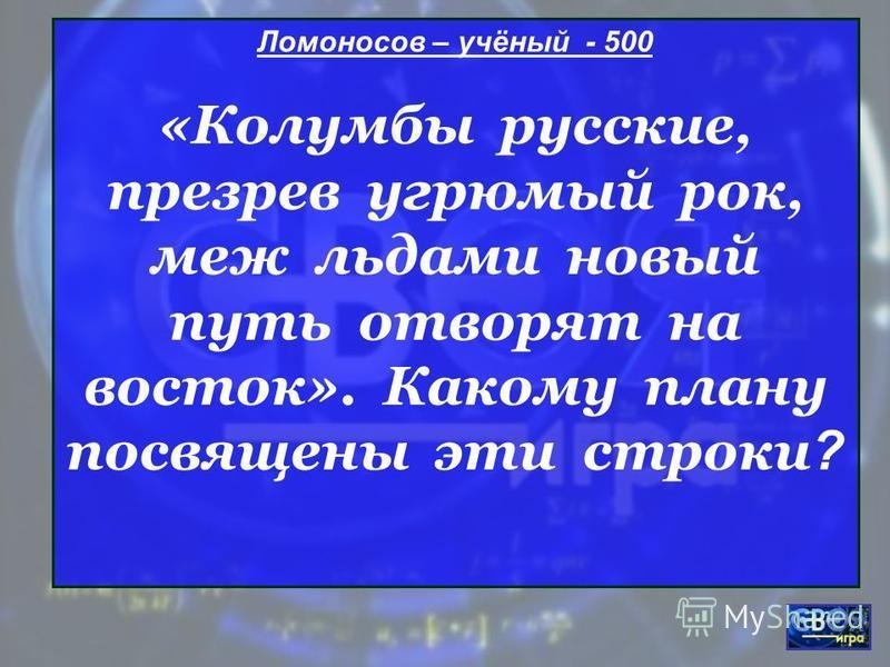 Ломоносов – учёный - 500 «Колумбы русские, презрев угрюмый рок, меж льдами новый путь отворят на восток». Какому плану посвящены эти строки ?