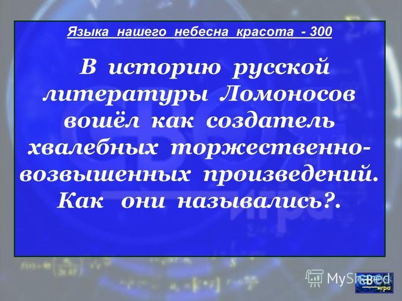 Языка нашего небесна красота - 300 В историю русской литературы Ломоносов вошёл как создатель хвалебных торжественно- возвышенных произведений. Как они назывались?.