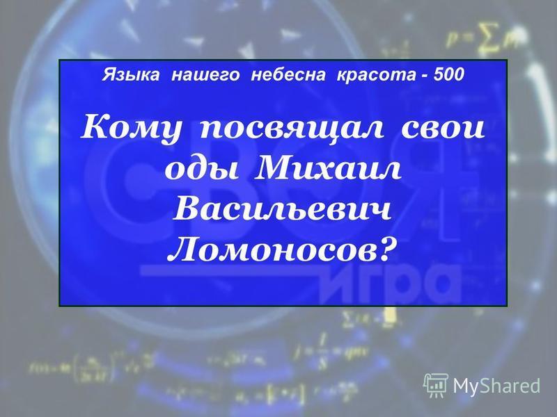 Языка нашего небесна красота - 500 Кому посвящал свои оды Михаил Васильевич Ломоносов?