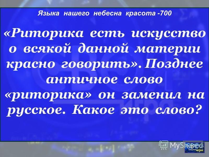 Языка нашего небесна красота -700 «Риторика есть искусство о всякой данной материи красно говорить». Позднее античное слово «риторика» он заменил на русское. Какое это слово?