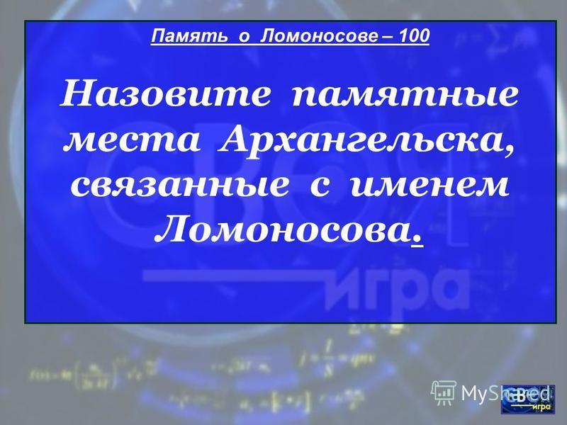 Память о Ломоносове – 100 Назовите памятные места Архангельска, связанные с именем Ломоносова.