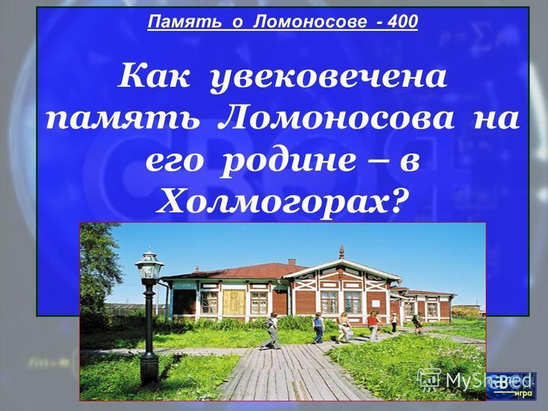 МОУ ЦО Возрождение Память о Ломоносове - 400 Как увековечена память Ломоносова на его родине – в Холмогорах?