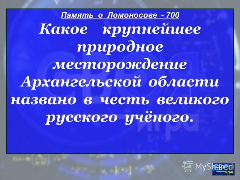 Память о Ломоносове - 700 Какое крупнейшее природное месторождение Архангельской области названо в честь великого русского учёного.