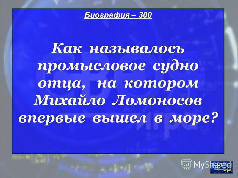 Биография – 300 Как называлось промысловое судно отца, на котором Михайло Ломоносов впервые вышел в море?