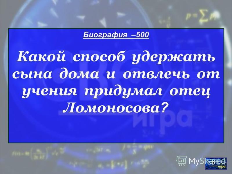 Биография –500 Какой способ удержать сына дома и отвлечь от учения придумал отец Ломоносова ?