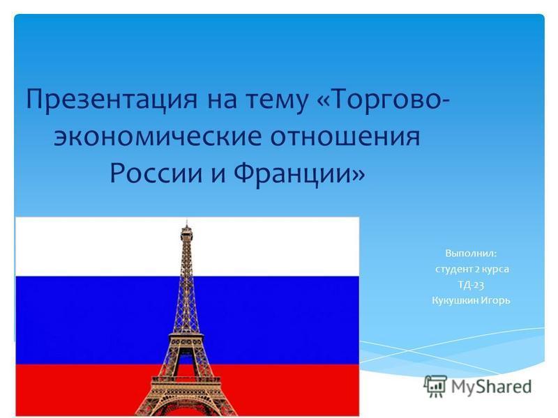 Презентация на тему «Торгово- экономические отношения России и Франции» Выполнил: студент 2 курса ТД-23 Кукушкин Игорь